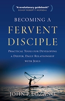 Becoming a Fervent Disciple &ndash; <em>Practical Tools for Developing a Deeper, Daily Relationship with Jesus</em>