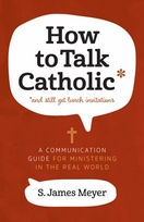 How to Talk Catholic &ndash; <em>A Communication Guide for Ministering in the Real World</em>