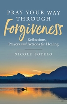 Pray Your Way Through Forgiveness &ndash; <em>Reflections, Prayers and Actions for Healing</em>