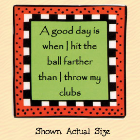 A Good Day is When I Hit the Ball Farther than I Throw My Clubs Tumbleweed Square Ceramic Magnet
