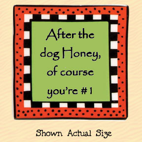 After the Dog, Honey, of Course You're #1 Tumbleweed Square Ceramic Magnet