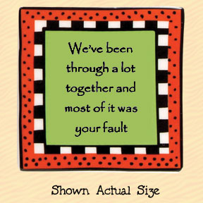We've Been Through a Lot Together and Most of it Was Your Fault Tumbleweed Square Ceramic Magnet