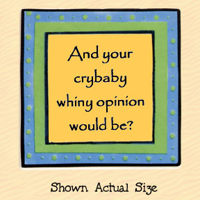 And Your Crybaby Whiny Opinion Would Be? Tumbleweed Square Ceramic Magnet
