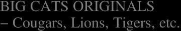 "BIG CATS ORIGINALS</a><br><font color=""#ffffff"">- Cougars, Lions, Tigers, etc.</font>"