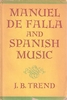 Manuel de Falla and his Spanish Music    (J.  B.  Trend)