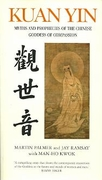 Kuan Yin: Myths And Prophecies Of The Chines Goddess Of Compassion