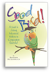 Good Bird! A Guide to Solving Behavioral Problems in Companion Parrots! by Barbara Heidenreich