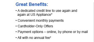 Great Benefits:  • A dedicated credit line to use again and again at US Appliance*  • Convenient monthly payments  • Cardholder-Only Offers  • Payment options – online, by phone or by mail  • All with no annual fee†