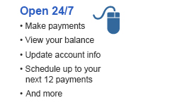 Open 24/7  • Make payments  • View your balance  • Update account info  • Schedule up to your next 12 payments  • And more
