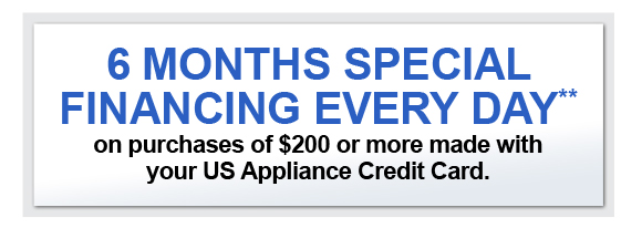 6 MONTHS SPECIAL FINANCING EVERY DAY** on purchases of $200 or more made with your US Appliance Credit Card.