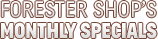 Forester Shop's Monthly Specials