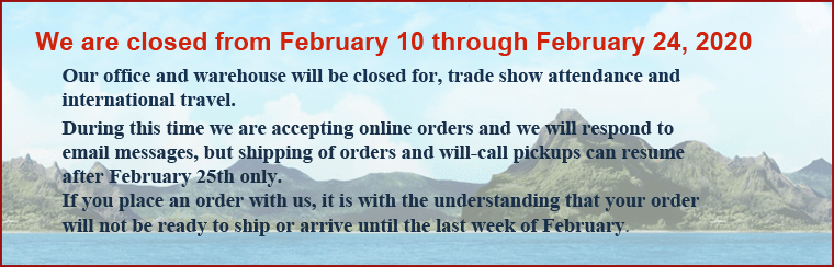 Feb 2020 Warehouse Schedule: We are closed from February 10 through February 24, 2020. Our office and warehouse will be closed for trade show attendance and international travel. During this time we are accepting online orders and we will respond to email messages, but shipping of orders and will-call pickups can resume after February 25th only. If you place and order with us, it is with the understanding that your order will not be ready to ship or arrive until the last week of February. Thank you.