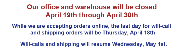 Our office and warehouse will be closed April 19th through April 30th. While we are accepting orders online, the last day for will call and shipping orders will be Thursday, April 18th. Will calls and shipping will resume Wednesday, May 1st