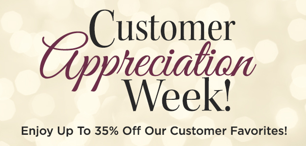 Customer Appreciation Week - Enjoy Up To 35 Percent Off Our Customer Favorites