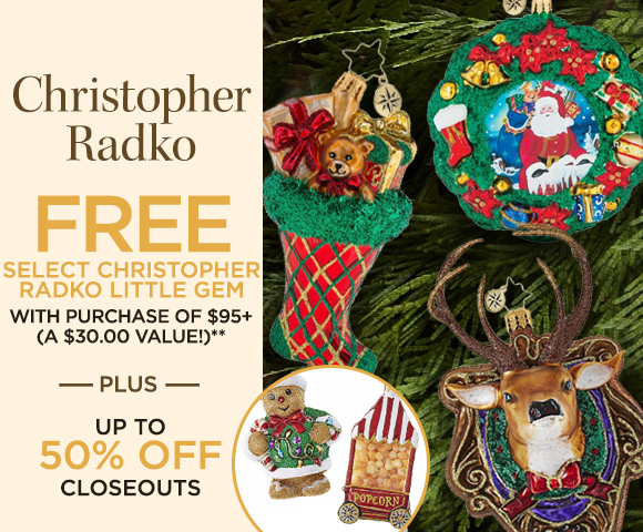 Christopher Radko - FREE Select Christopher Radko Little Gem with Purchase of $95+ - Up to a $56.00 Value  - Plus Up To 50 Percent OFF Closeouts