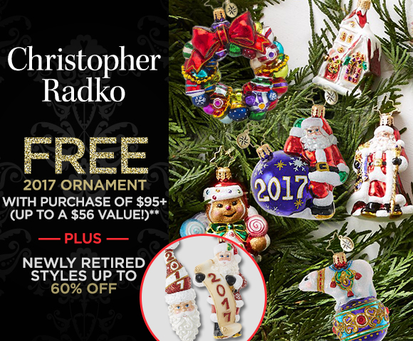 Christopher Radko - FREE 2017 Ornament with Purchase of $95 - Up to a $56 Value - Plus Newly Retired Styles Up to 60 Percent OFF - Click for Details