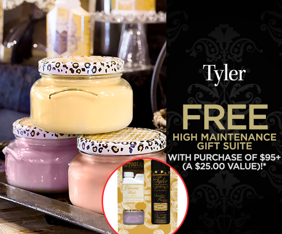 Tyler - FREE High Maintenance Gift Suite with Purchase of $95 - A $25.00 Value - Click for Details