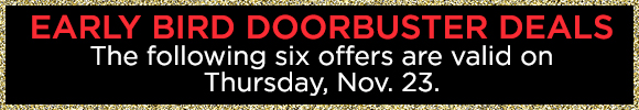 Early Bird Doorbuster Deals - The Following Six Offers Are Valid on Thursday, Nov. 23