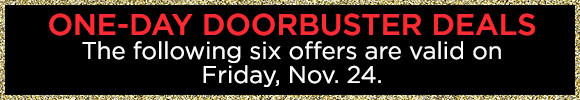 One-Day Doorbuster Deals - The Following Six Offers Are Valid on Friday, Nov. 24