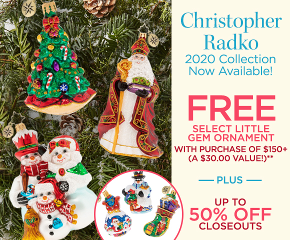 Christopher Radko - 2020 Collection Now Available - FREE Select Little Gem Ornament with Purchase of $150+ - A $30 Value** - Plus Up To 50 Percent OFF Closeouts