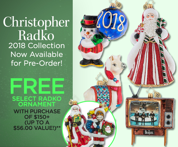 Christopher Radko - 2018 Collection Now Available for Pre-Order - FREE Select Christopher Radko Ornament with Purchase of $150+ - Up to a $56.00 Value