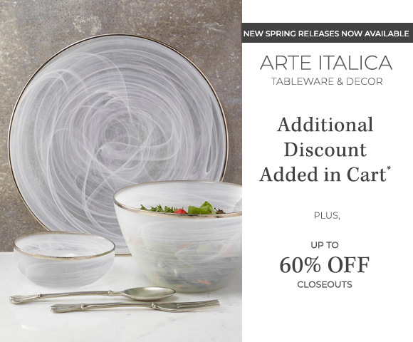 Arte Italica - NEW Spring Releases Now Available - Tableware and D�cor - Additional Discount Added in Cart - Plus Up to 60 Percent OFF Closeouts